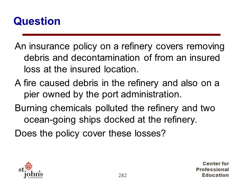 282 Center for Professional Education Question An insurance policy on a refinery covers removing debris and decontamination of from an insured loss at the insured location.