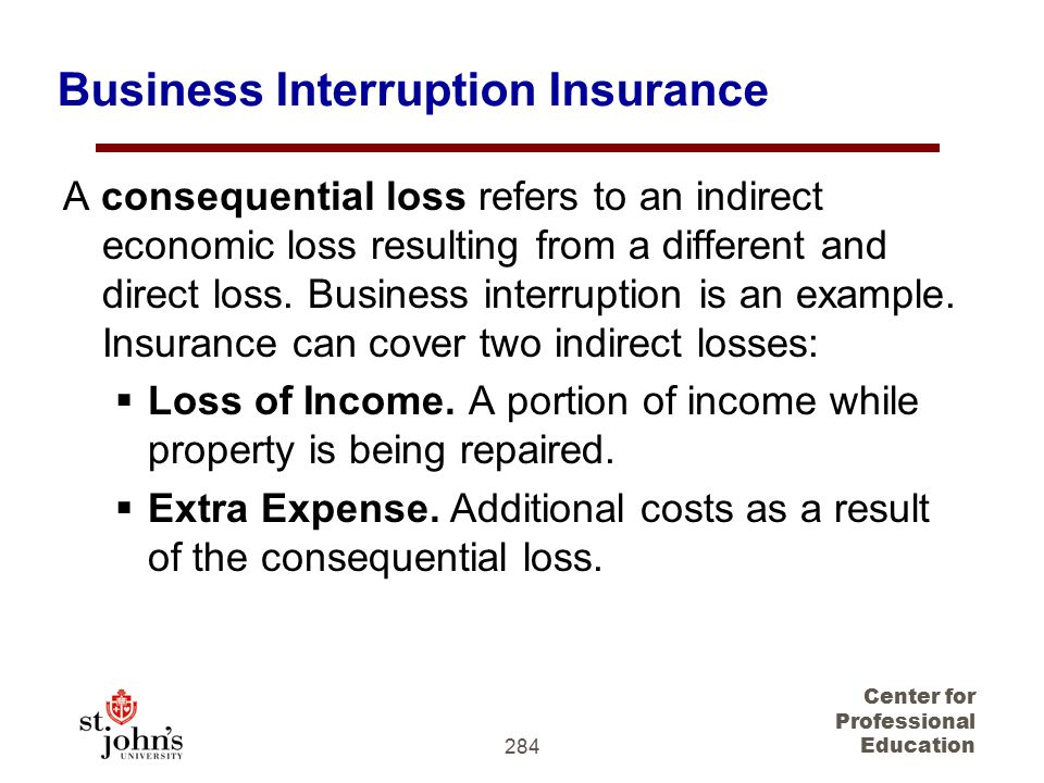 284 Center for Professional Education Business Interruption Insurance A consequential loss refers to an indirect economic loss resulting from a different and direct loss.