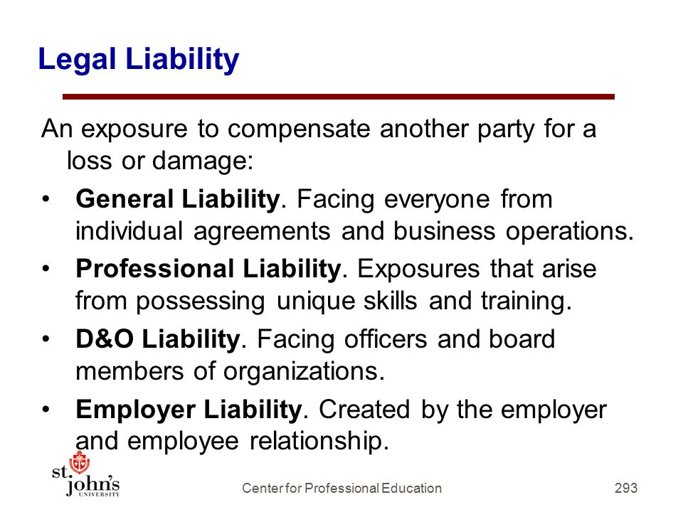 Legal Liability An exposure to compensate another party for a loss or damage: General Liability.