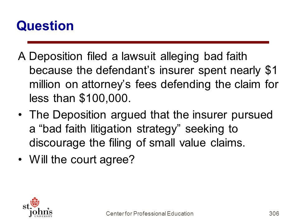 Question A Deposition filed a lawsuit alleging bad faith because the defendant's insurer spent nearly $1 million on attorney's fees defending the claim for less than $100,000.