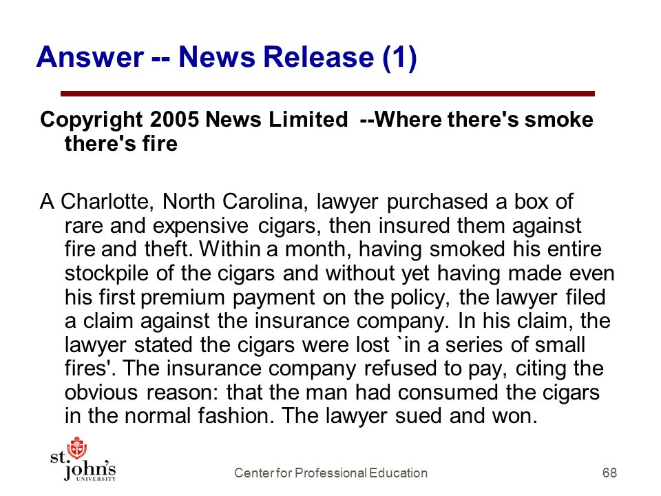68 Answer -- News Release (1) Copyright 2005 News Limited --Where there s smoke there s fire A Charlotte, North Carolina, lawyer purchased a box of rare and expensive cigars, then insured them against fire and theft.