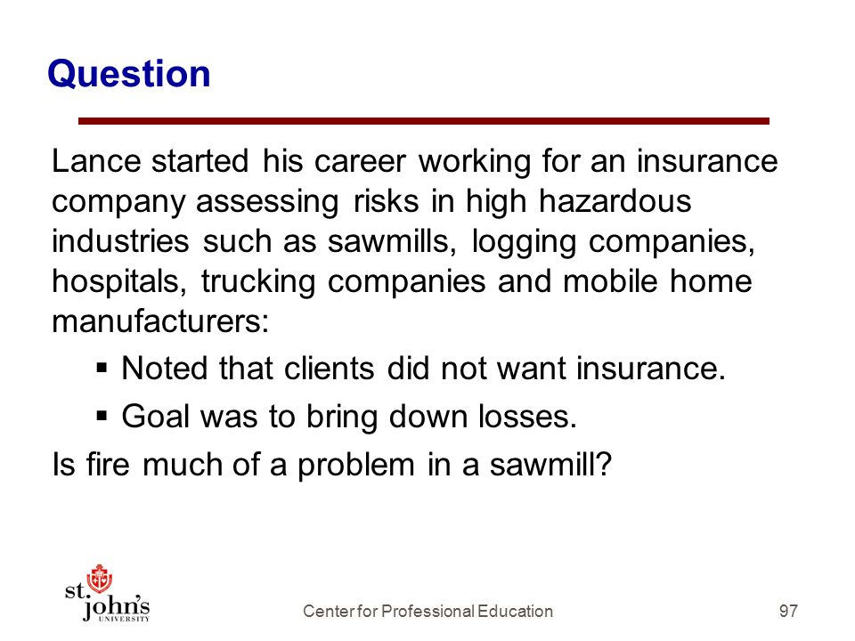 97 Question Lance started his career working for an insurance company assessing risks in high hazardous industries such as sawmills, logging companies, hospitals, trucking companies and mobile home manufacturers:  Noted that clients did not want insurance.