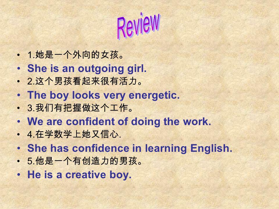1. 她是一个外向的女孩。 She is an outgoing girl. 2. 这个男孩看起来很有活力。 The boy looks very energetic.