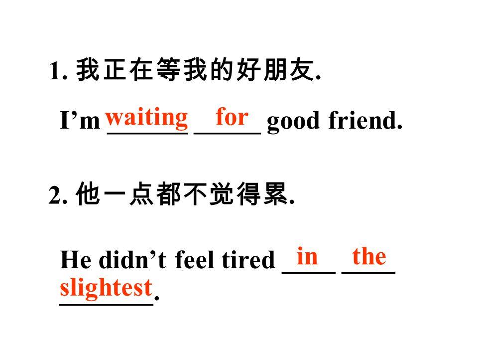 1. 我正在等我的好朋友. I'm ______ _____ good friend. 2. 他一点都不觉得累.