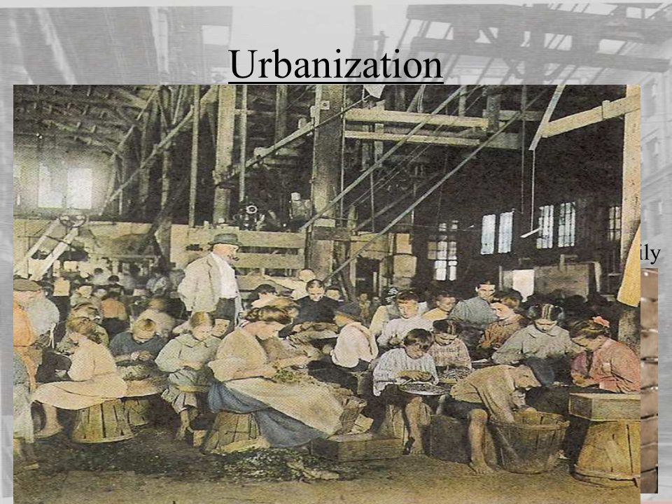 Urbanization Working Conditions (Children) Farm children must help with all farm work City children often had to work to help support the family Few and weak child labour laws Long hours with very low pay (much lower than adults) Very strict discipline – whippings
