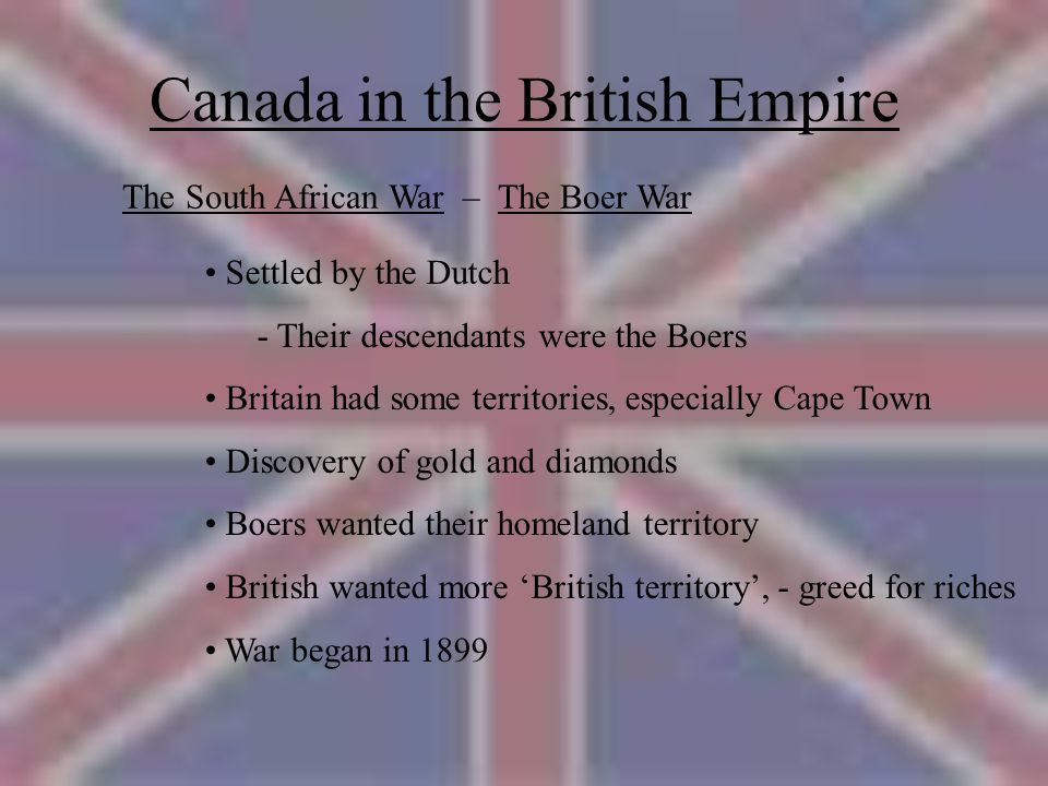Canada in the British Empire The South African War – The Boer War Settled by the Dutch - Their descendants were the Boers Britain had some territories, especially Cape Town Discovery of gold and diamonds Boers wanted their homeland territory British wanted more 'British territory', - greed for riches War began in 1899