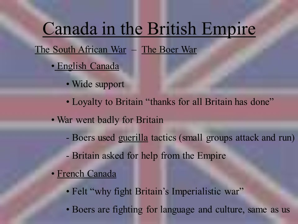 Canada in the British Empire The South African War – The Boer War English Canada Wide support Loyalty to Britain thanks for all Britain has done War went badly for Britain - Boers used guerilla tactics (small groups attack and run) - Britain asked for help from the Empire French Canada Felt why fight Britain's Imperialistic war Boers are fighting for language and culture, same as us