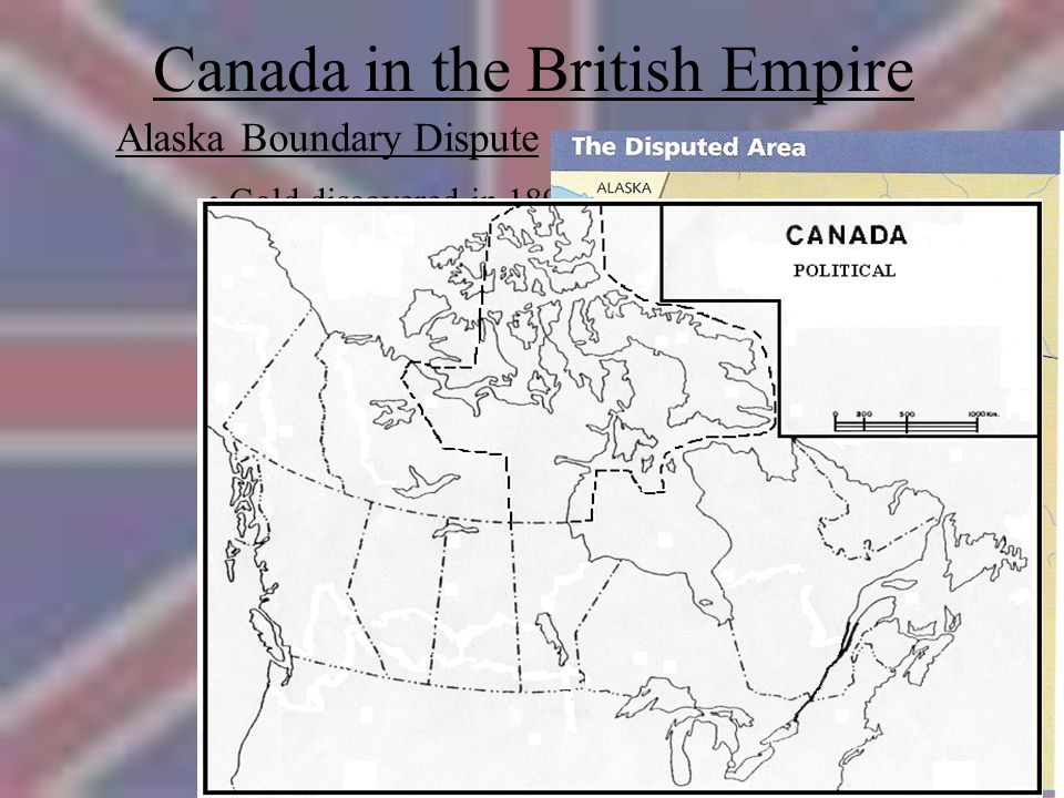 Canada in the British Empire Alaska Boundary Dispute Gold discovered in 1890's - Boundary in dispute Britain responsible for Canadian foreign affairs Britain voted with U.S.