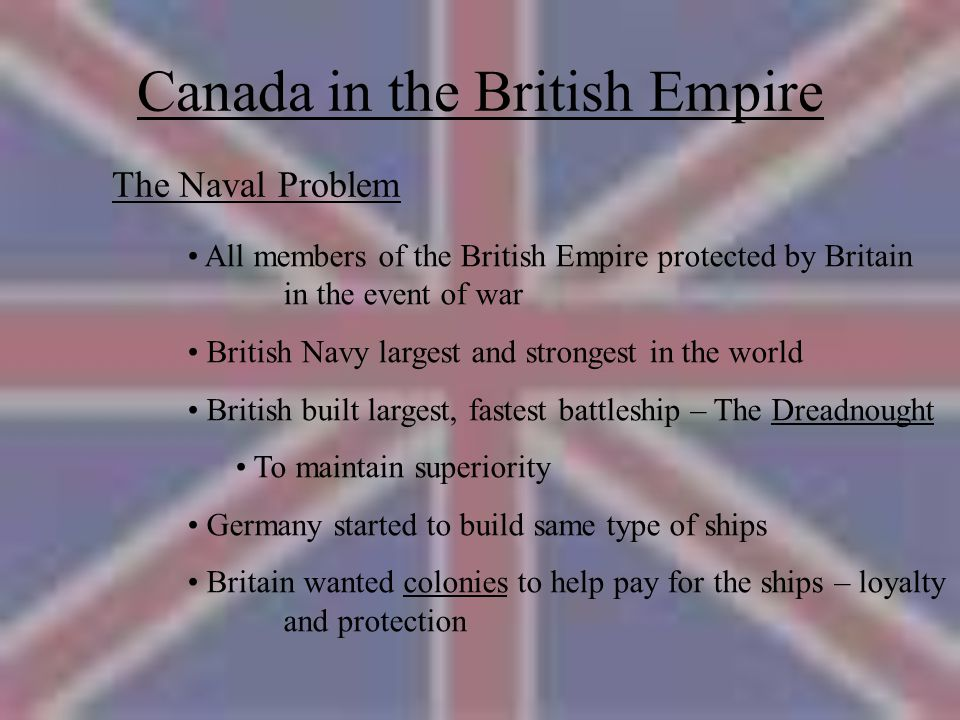 Canada in the British Empire The Naval Problem All members of the British Empire protected by Britain in the event of war British Navy largest and strongest in the world British built largest, fastest battleship – The Dreadnought To maintain superiority Germany started to build same type of ships Britain wanted colonies to help pay for the ships – loyalty and protection