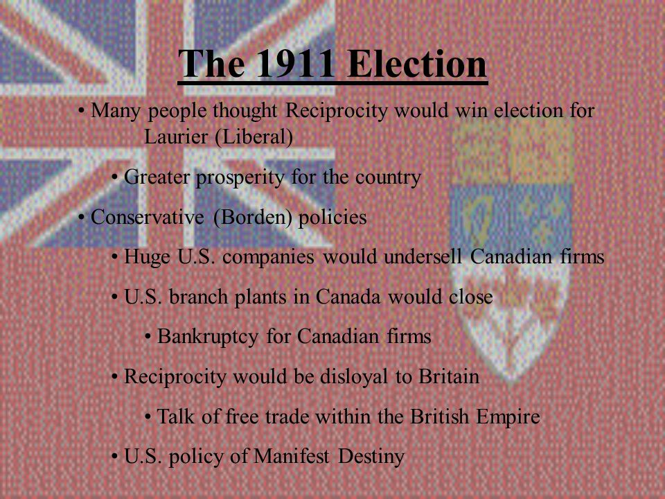 The 1911 Election Many people thought Reciprocity would win election for Laurier (Liberal) Greater prosperity for the country Conservative (Borden) policies Huge U.S.
