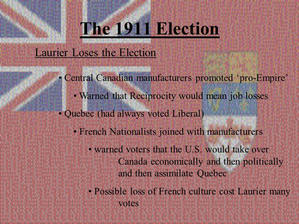 The 1911 Election Laurier Loses the Election Central Canadian manufacturers promoted 'pro-Empire' Warned that Reciprocity would mean job losses Quebec (had always voted Liberal) French Nationalists joined with manufacturers warned voters that the U.S.