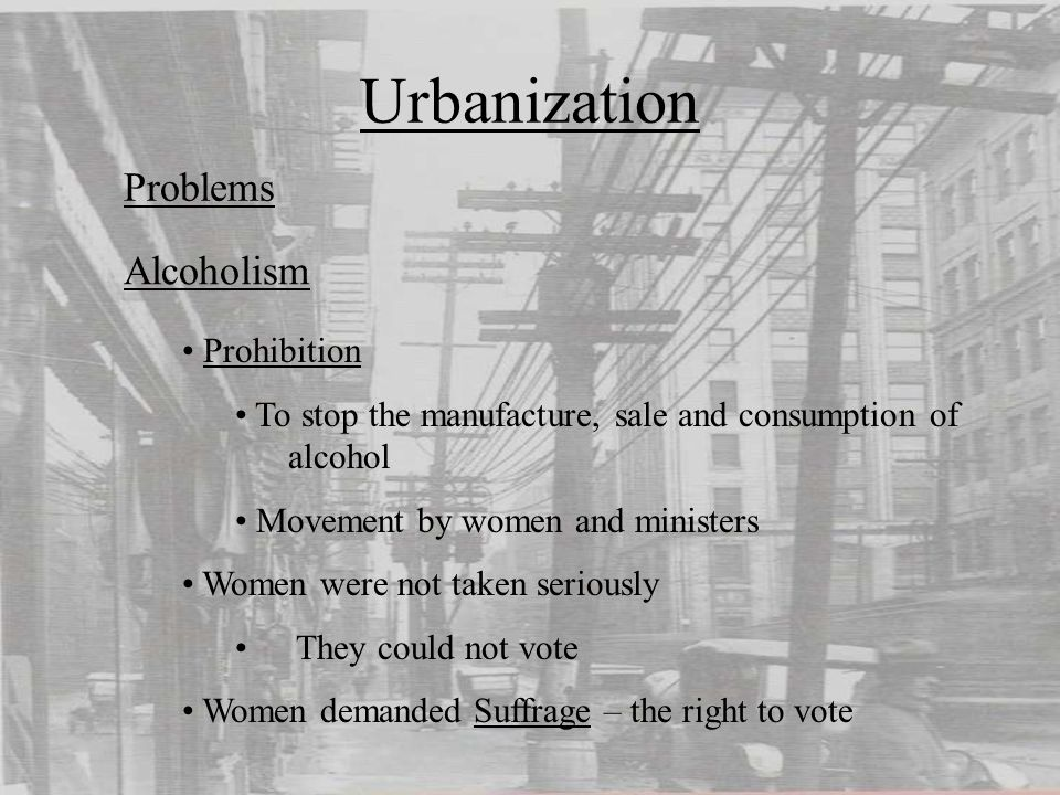Urbanization Problems Prohibition To stop the manufacture, sale and consumption of alcohol Movement by women and ministers Women were not taken seriously They could not vote Women demanded Suffrage – the right to vote Alcoholism