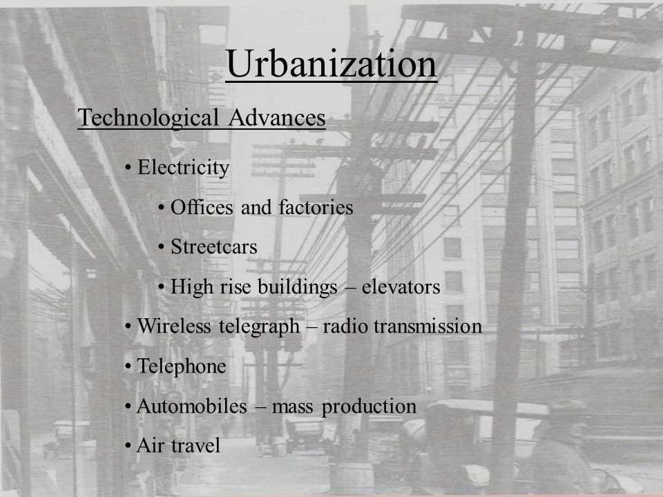 Urbanization Technological Advances Electricity Offices and factories Streetcars High rise buildings – elevators Wireless telegraph – radio transmission Telephone Automobiles – mass production Air travel