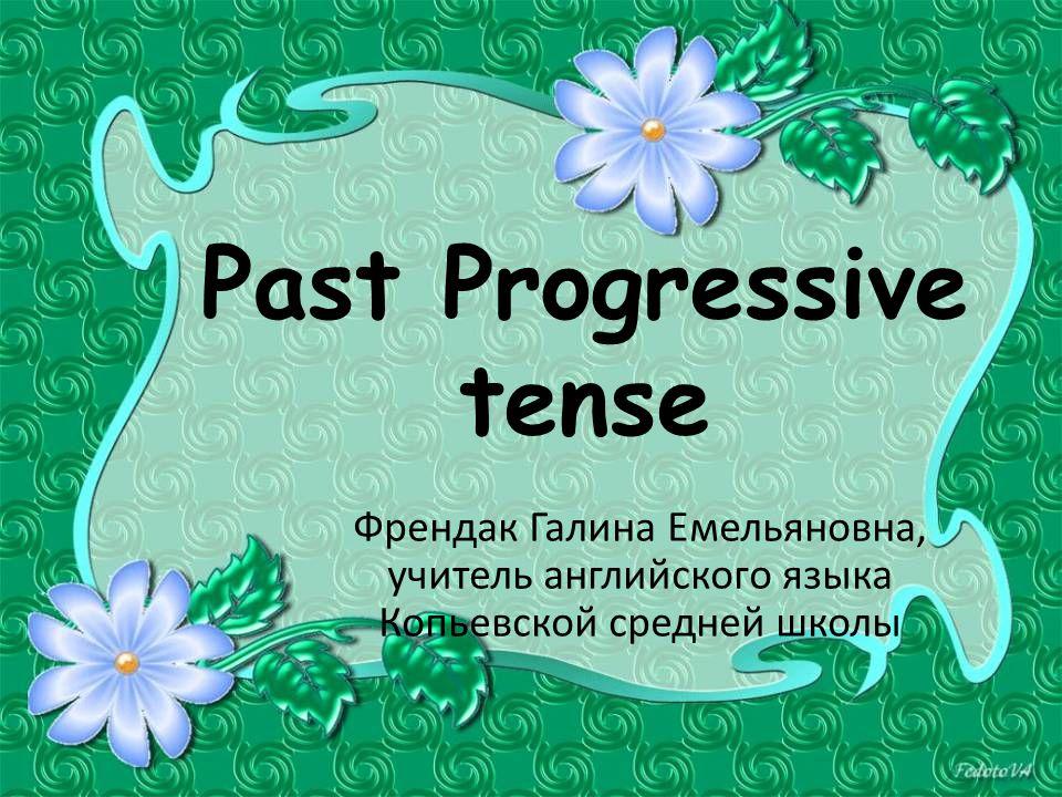 Past Progressive tense Френдак Галина Емельяновна, учитель английского языка Копьевской средней школы