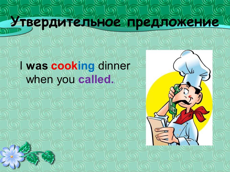 Утвердительное предложение I was cooking dinner when you called..