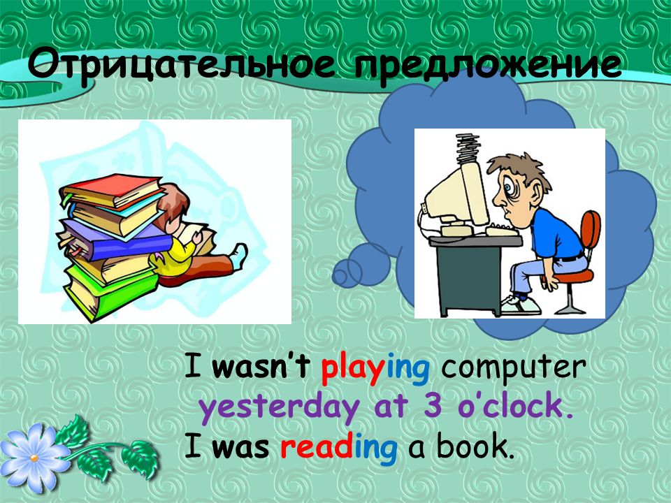 Отрицательное предложение I wasn't playing computer yesterday at 3 o'clock. I was reading a book.