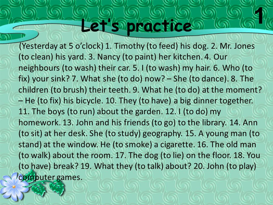 Let's practice (Yesterday at 5 o'clock) 1. Timothy (to feed) his dog. 2. Mr. Jones (to clean) his yard. 3. Nancy (to paint) her kitchen. 4. Our neighb