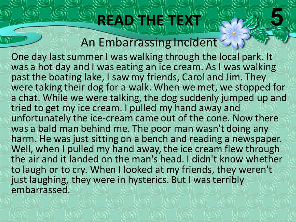 READ THE TEXT An Embarrassing Incident One day last summer I was walking through the local park. It was a hot day and I was eating an ice cream. As I