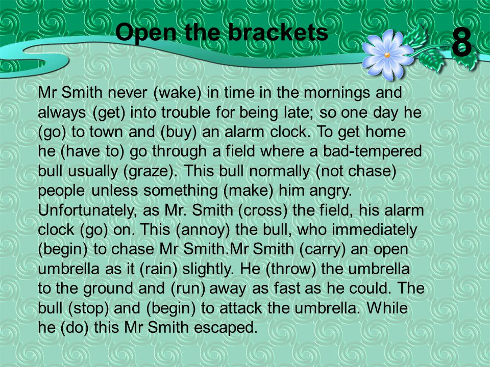 Mr Smith never (wake) in time in the mornings and always (get) into trouble for being late; so one day he (go) to town and (buy) an alarm clock. To ge