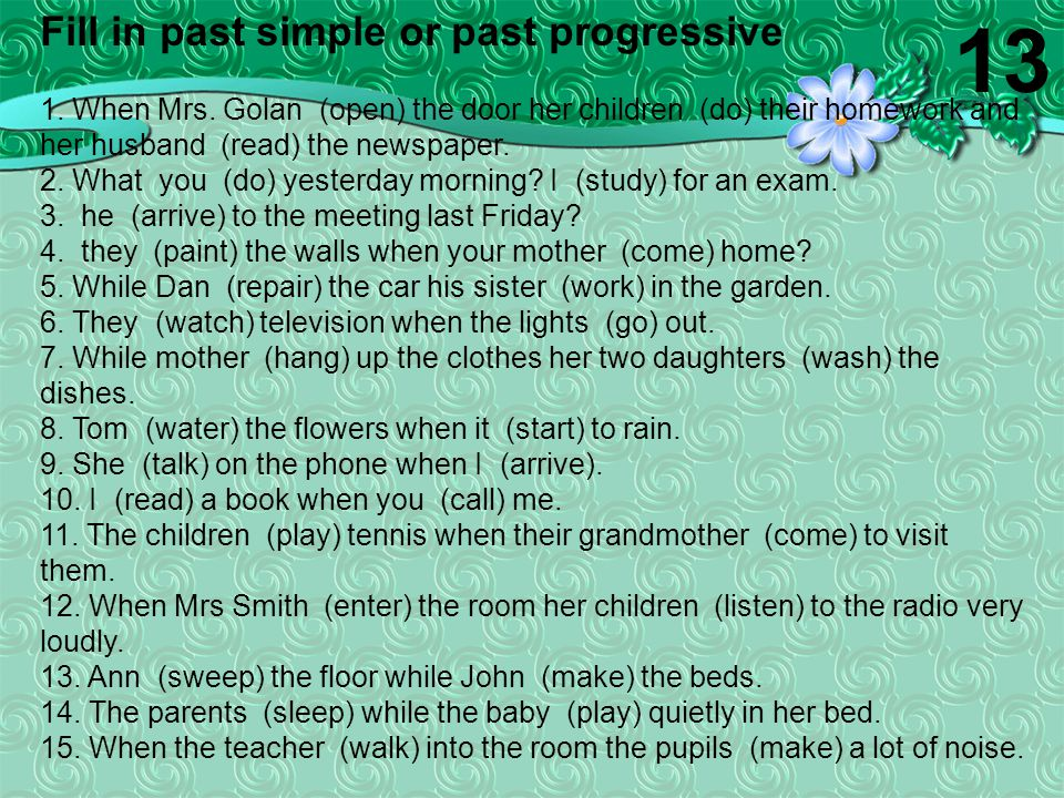 Fill in past simple or past progressive 1. When Mrs. Golan (open) the door her children (do) their homework and her husband (read) the newspaper. 2. W