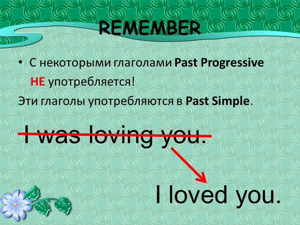 REMEMBER С некоторыми глаголами Past Progressive НЕ употребляется.