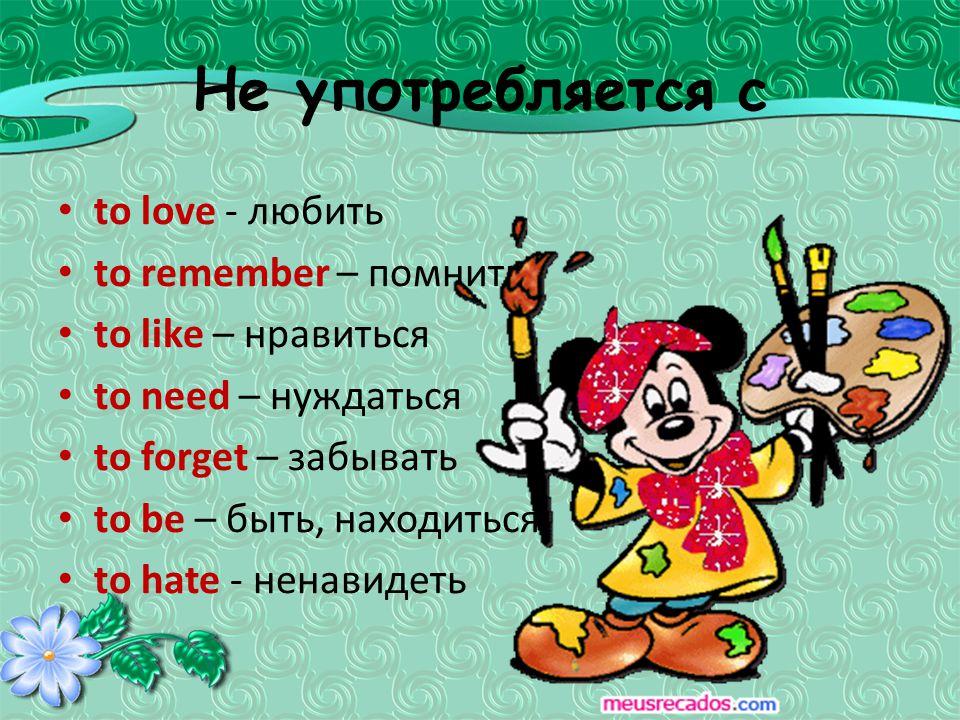 Не употребляется с to love - любить to remember – помнить to like – нравиться to need – нуждаться to forget – забывать to be – быть, находиться to hate - ненавидеть