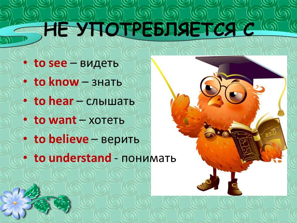 НЕ УПОТРЕБЛЯЕТСЯ С to see – видеть to know – знать to hear – слышать to want – хотеть to believe – верить to understand - понимать