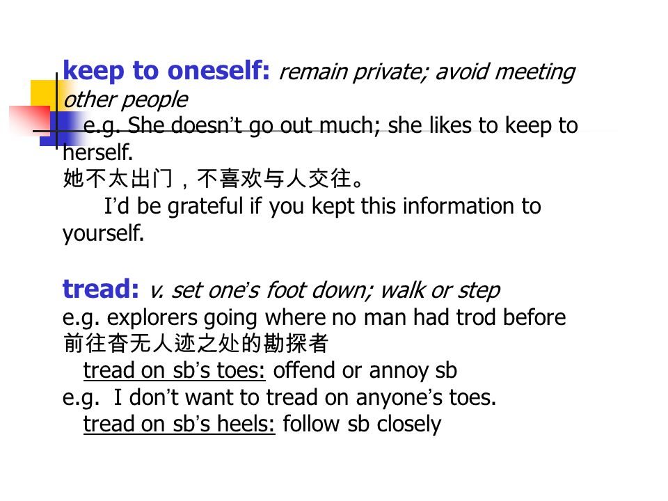 keep to oneself: remain private; avoid meeting other people e.g. She doesn ' t go out much; she likes to keep to herself. 她不太出门,不喜欢与人交往。 I ' d be grat