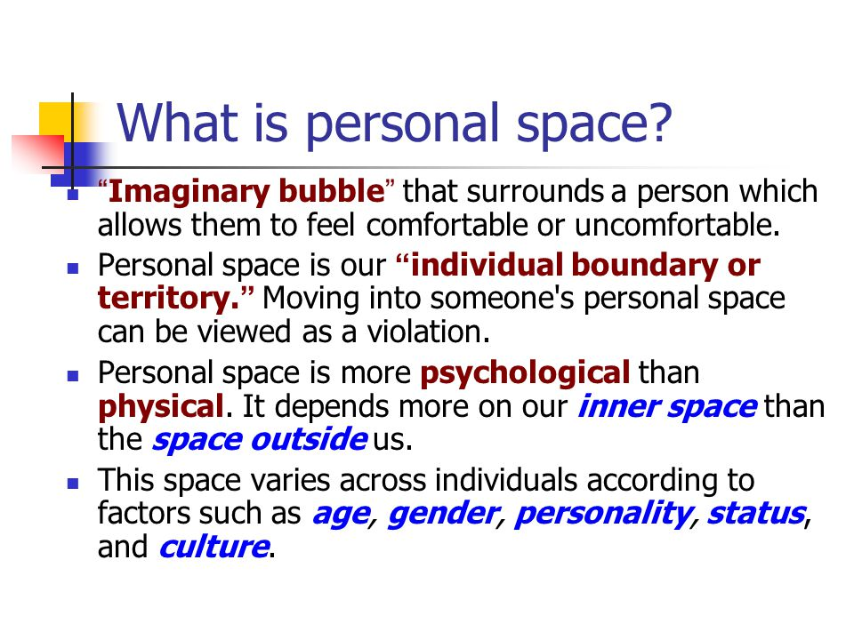 "What is personal space? "" Imaginary bubble "" that surrounds a person which allows them to feel comfortable or uncomfortable. Personal space is our "" i"