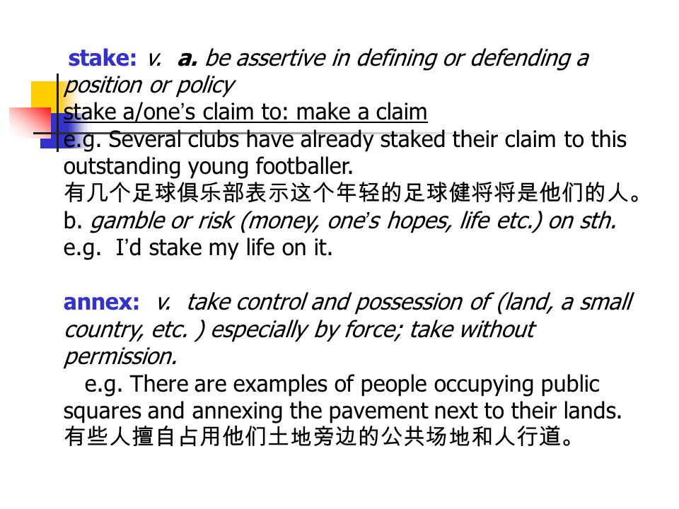 stake: v. a. be assertive in defining or defending a position or policy stake a/one ' s claim to: make a claim e.g. Several clubs have already staked
