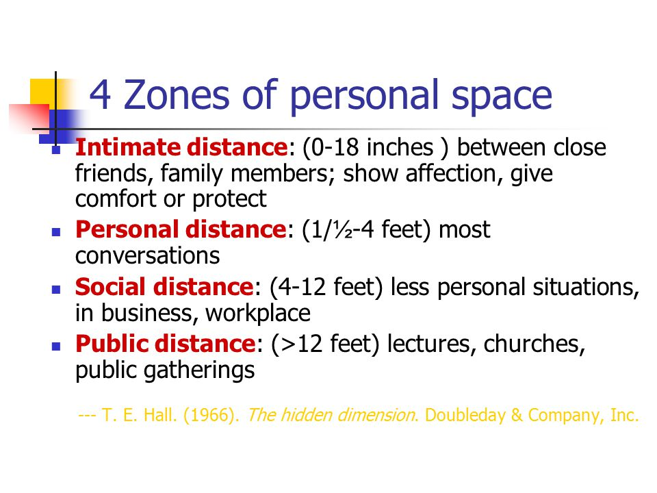 4 Zones of personal space Intimate distance: (0-18 inches ) between close friends, family members; show affection, give comfort or protect Personal di