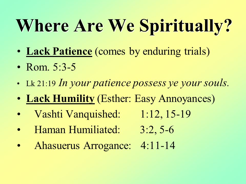 Where Are We Spiritually. Lack Patience (comes by enduring trials) Rom.