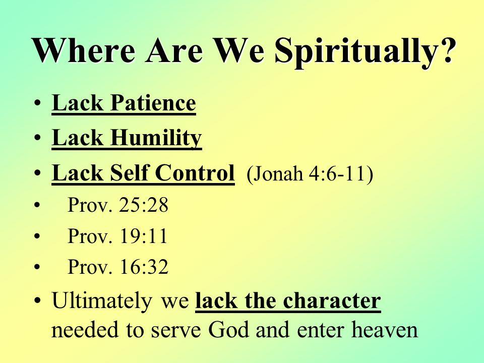 Where Are We Spiritually. Lack Patience Lack Humility Lack Self Control (Jonah 4:6-11) Prov.
