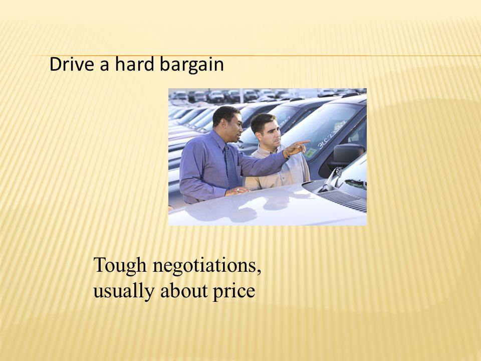 Drive a hard bargain Tough negotiations, usually about price