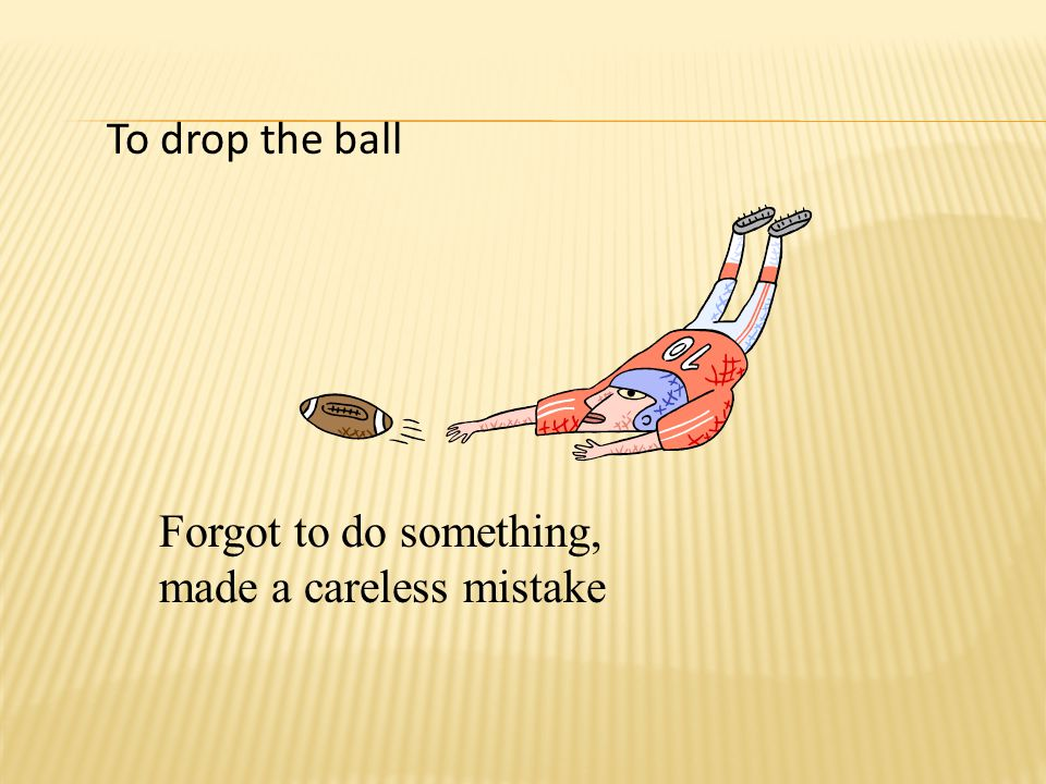 To drop the ball Forgot to do something, made a careless mistake