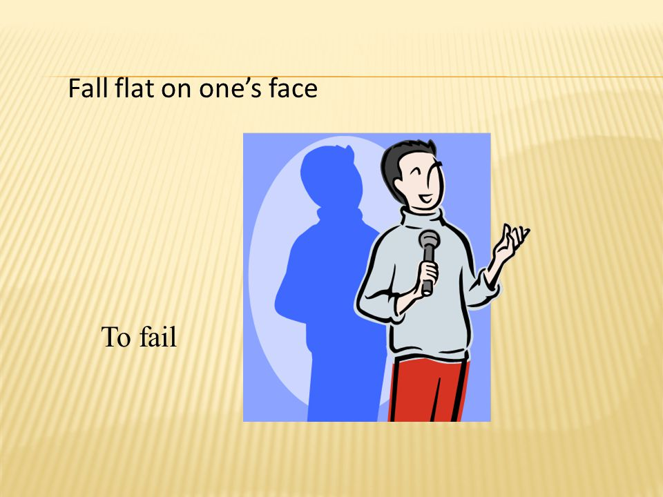 Fall flat on one's face To fail