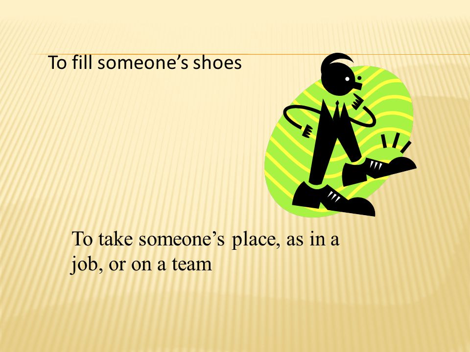 To fill someone's shoes To take someone's place, as in a job, or on a team
