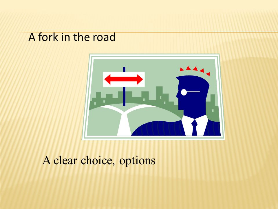 A fork in the road A clear choice, options