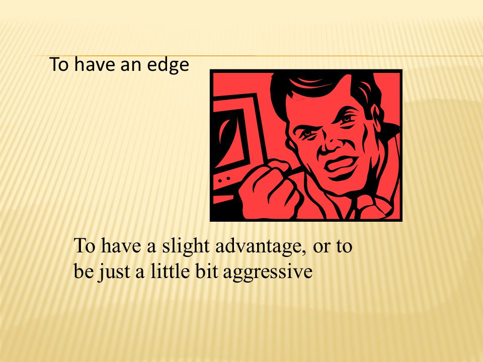 To have an edge To have a slight advantage, or to be just a little bit aggressive