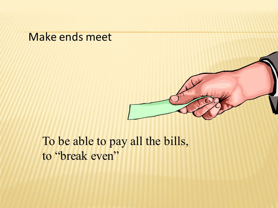 Make ends meet To be able to pay all the bills, to break even