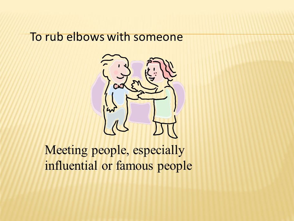 To rub elbows with someone Meeting people, especially influential or famous people