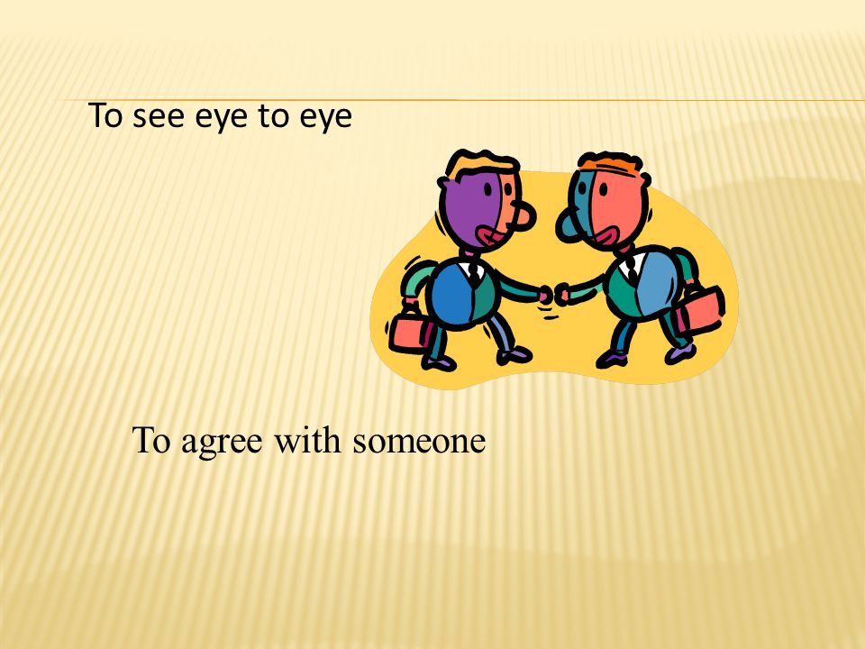 To see eye to eye To agree with someone