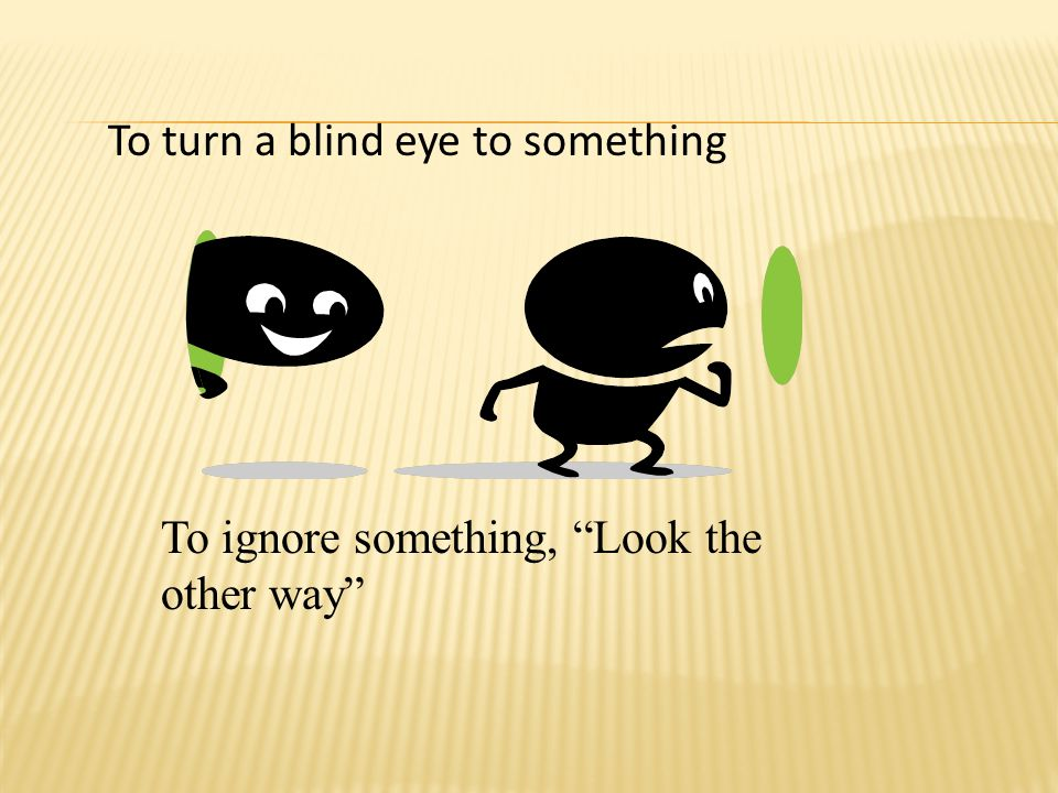 To turn a blind eye to something To ignore something, Look the other way
