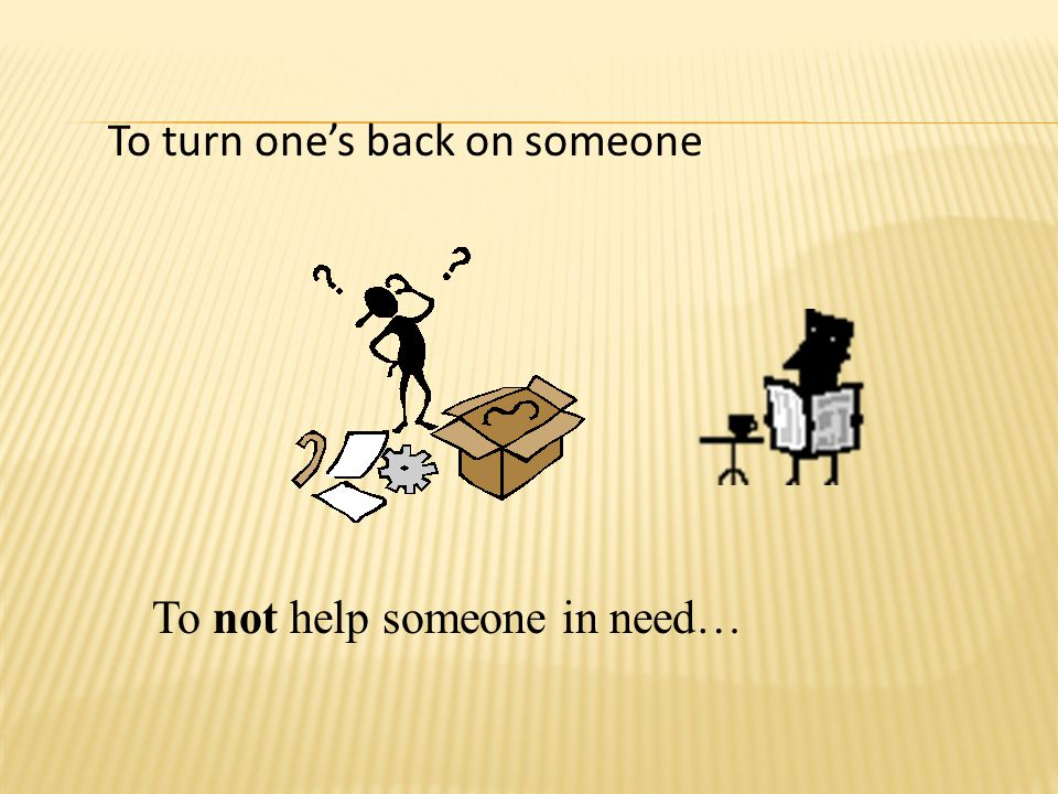 To turn one's back on someone To not help someone in need…