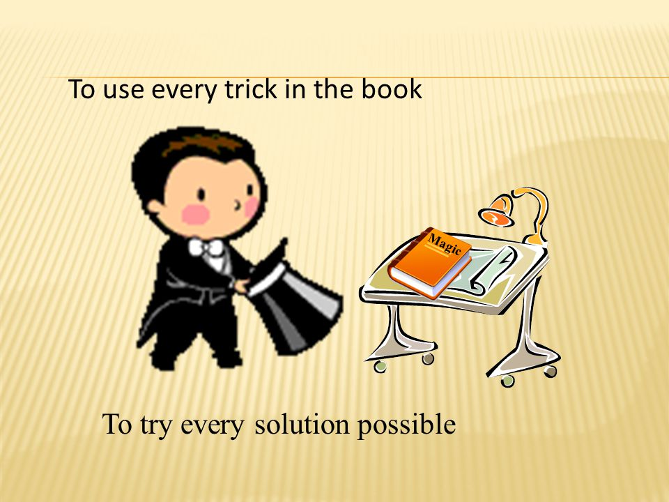 To use every trick in the book To try every solution possible Magic