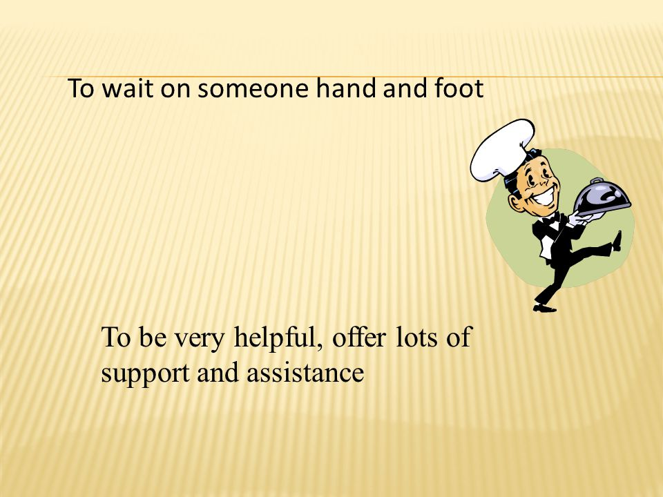 To wait on someone hand and foot To be very helpful, offer lots of support and assistance