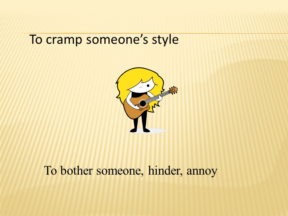 To cramp someone's style To bother someone, hinder, annoy
