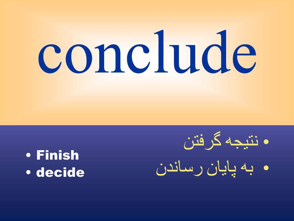 conclude Finish decide نتيجه گرفتن به پايان رساندن