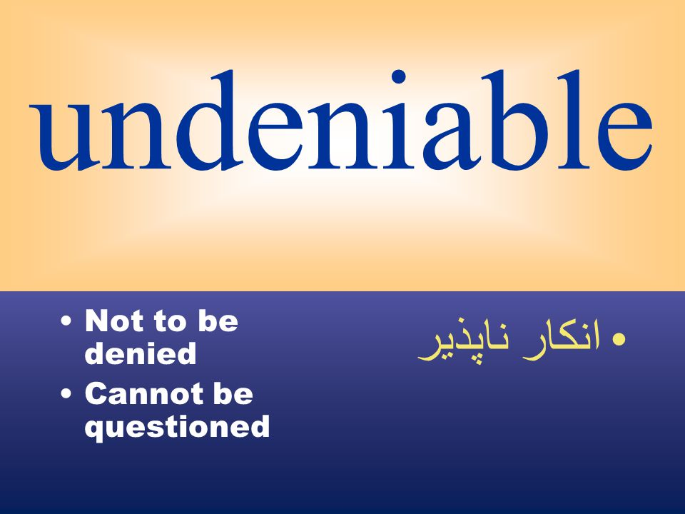 undeniable Not to be denied Cannot be questioned انكار ناپذير