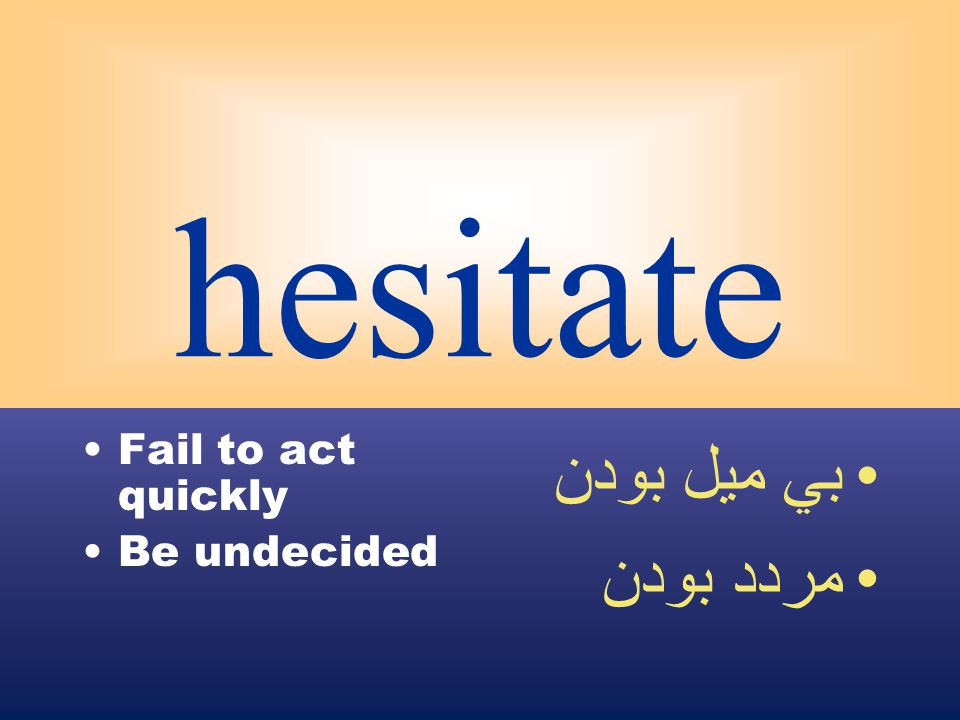hesitate Fail to act quickly Be undecided بي ميل بودن مردد بودن